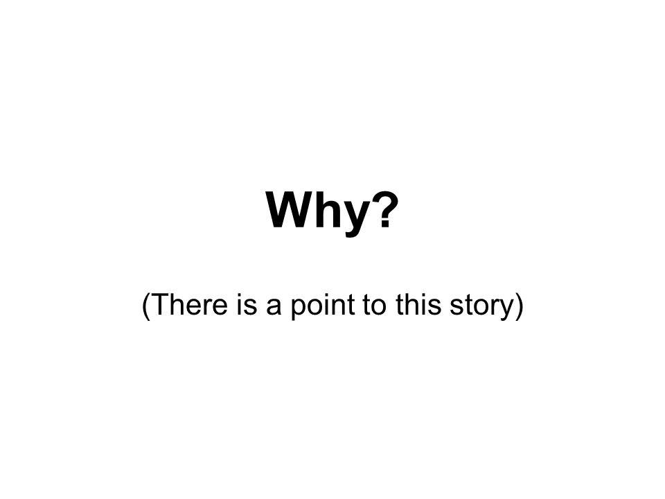 Why? (There is a point to this story)