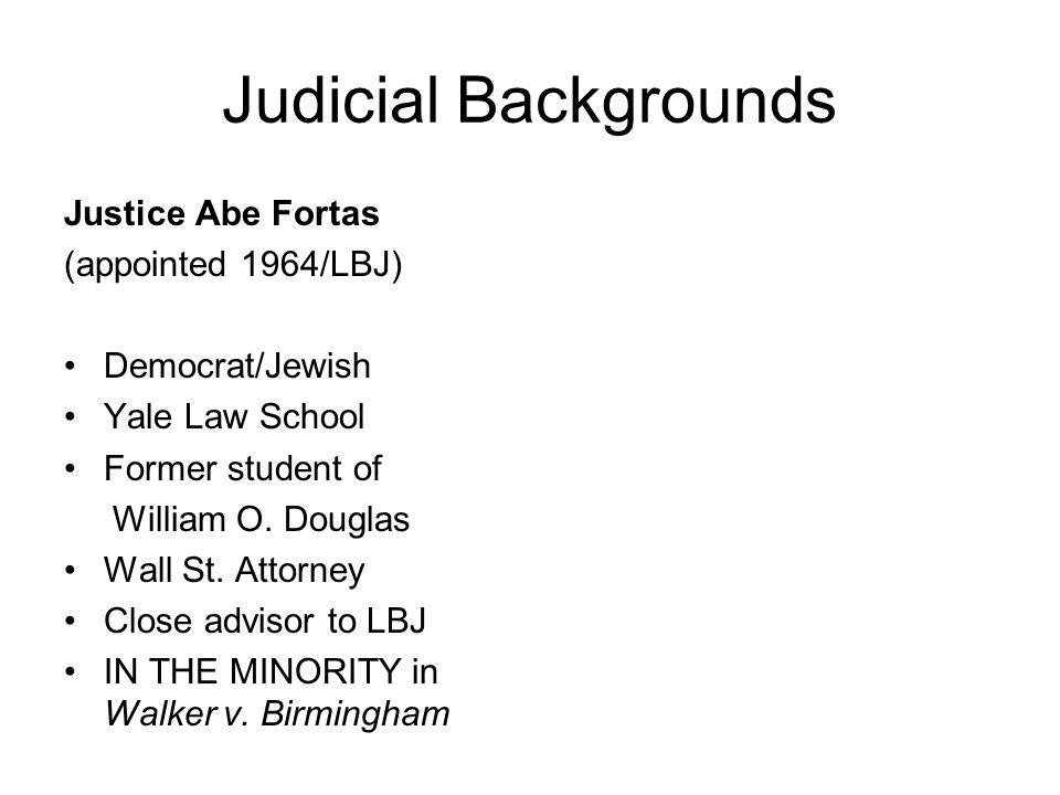 Judicial Backgrounds Justice Abe Fortas (appointed 1964/LBJ) Democrat/Jewish Yale Law School Former student of William O. Douglas Wall St. Attorney Cl