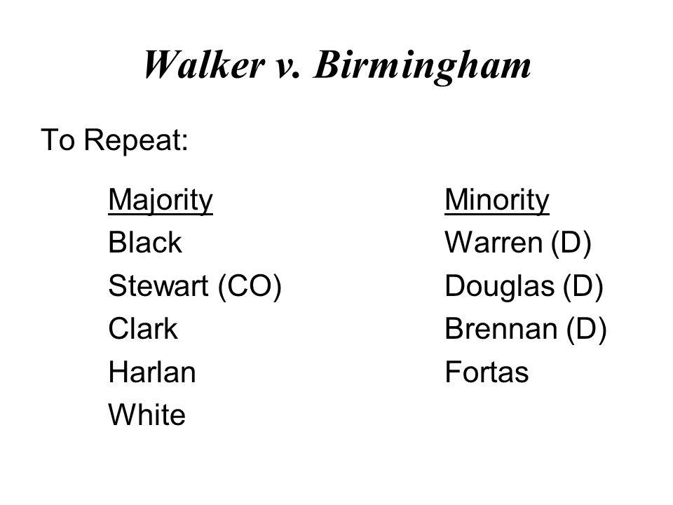 Walker v. Birmingham To Repeat: MajorityMinority BlackWarren (D) Stewart (CO)Douglas (D) ClarkBrennan (D) HarlanFortas White