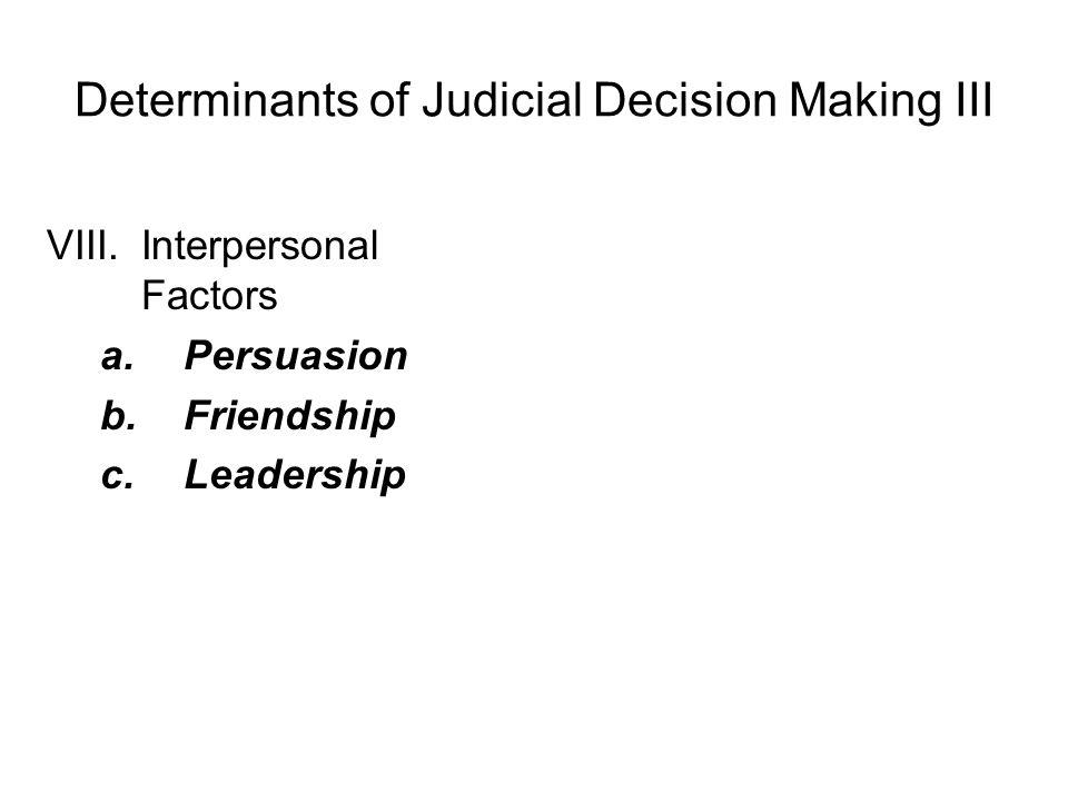 Determinants of Judicial Decision Making III VIII.Interpersonal Factors a.Persuasion b.Friendship c.Leadership