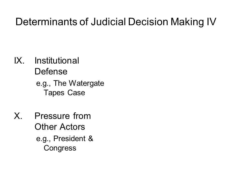 Determinants of Judicial Decision Making IV IX.Institutional Defense e.g., The Watergate Tapes Case X.Pressure from Other Actors e.g., President & Con