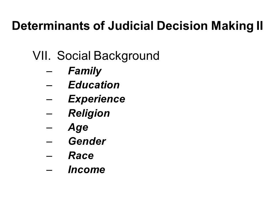 Determinants of Judicial Decision Making II VII.Social Background –Family –Education –Experience –Religion –Age –Gender –Race –Income