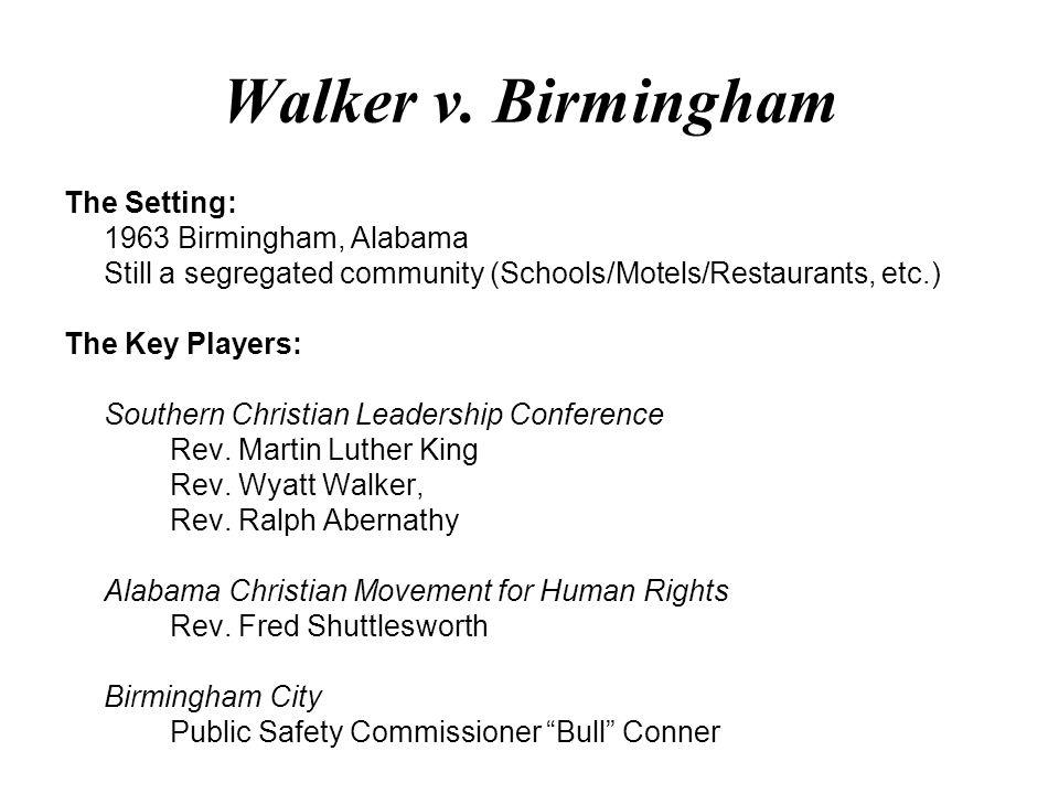 Walker v. Birmingham The Setting: 1963 Birmingham, Alabama Still a segregated community (Schools/Motels/Restaurants, etc.) The Key Players: Southern C