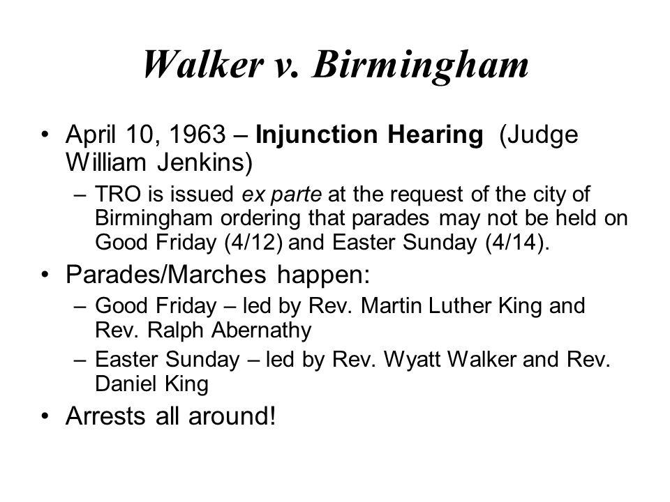 Walker v. Birmingham April 10, 1963 – Injunction Hearing (Judge William Jenkins) –TRO is issued ex parte at the request of the city of Birmingham orde
