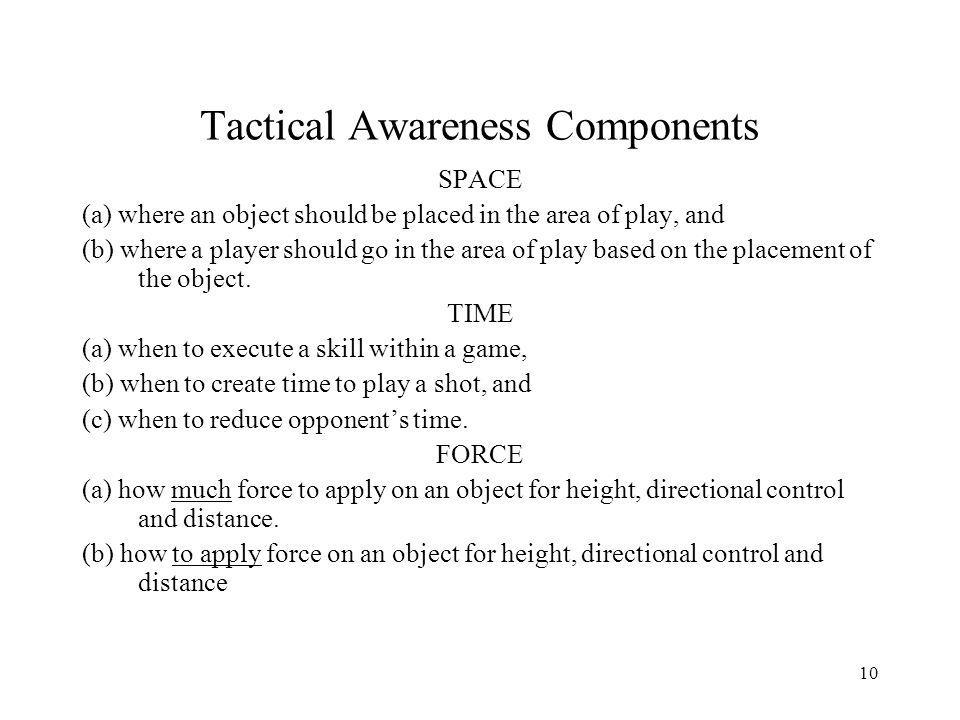 10 Tactical Awareness Components SPACE (a) where an object should be placed in the area of play, and (b) where a player should go in the area of play based on the placement of the object.