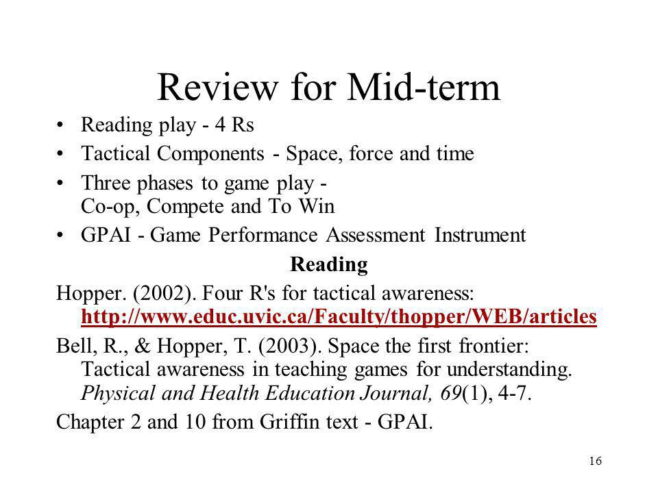 16 Review for Mid-term Reading play - 4 Rs Tactical Components - Space, force and time Three phases to game play - Co-op, Compete and To Win GPAI - Game Performance Assessment Instrument Reading Hopper.