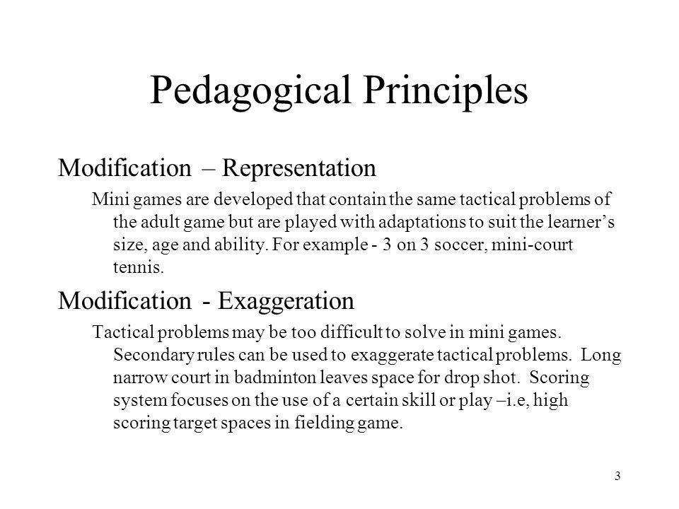 3 Pedagogical Principles Modification – Representation Mini games are developed that contain the same tactical problems of the adult game but are played with adaptations to suit the learners size, age and ability.