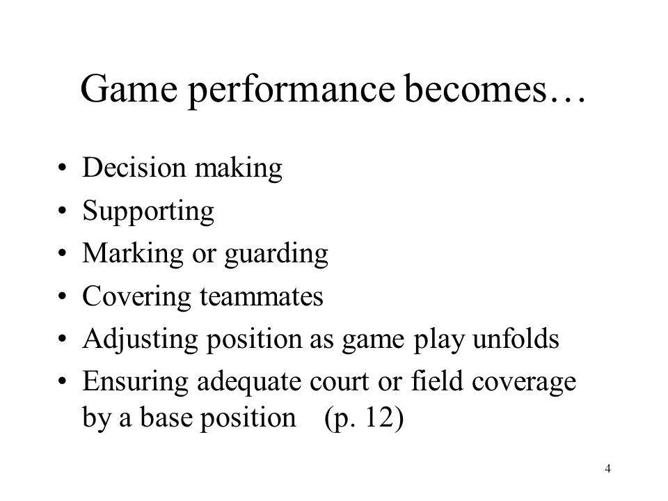 4 Game performance becomes… Decision making Supporting Marking or guarding Covering teammates Adjusting position as game play unfolds Ensuring adequate court or field coverage by a base position (p.