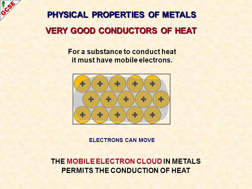 PHYSICAL PROPERTIES OF METALS VERY GOOD CONDUCTORS OF HEAT THE MOBILE ELECTRON CLOUD IN METALS PERMITS THE CONDUCTION OF HEAT For a substance to condu
