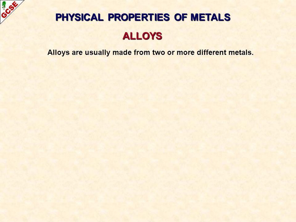 PHYSICAL PROPERTIES OF METALS ALLOYS Alloys are usually made from two or more different metals.