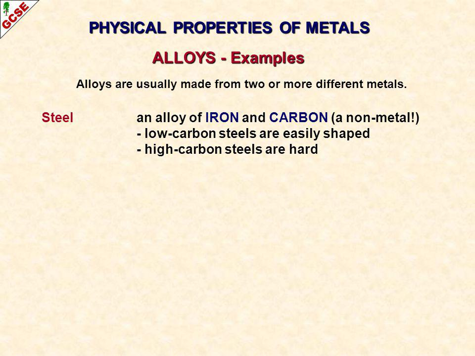 Steel an alloy of IRON and CARBON (a non-metal!) - low-carbon steels are easily shaped - high-carbon steels are hard PHYSICAL PROPERTIES OF METALS ALL