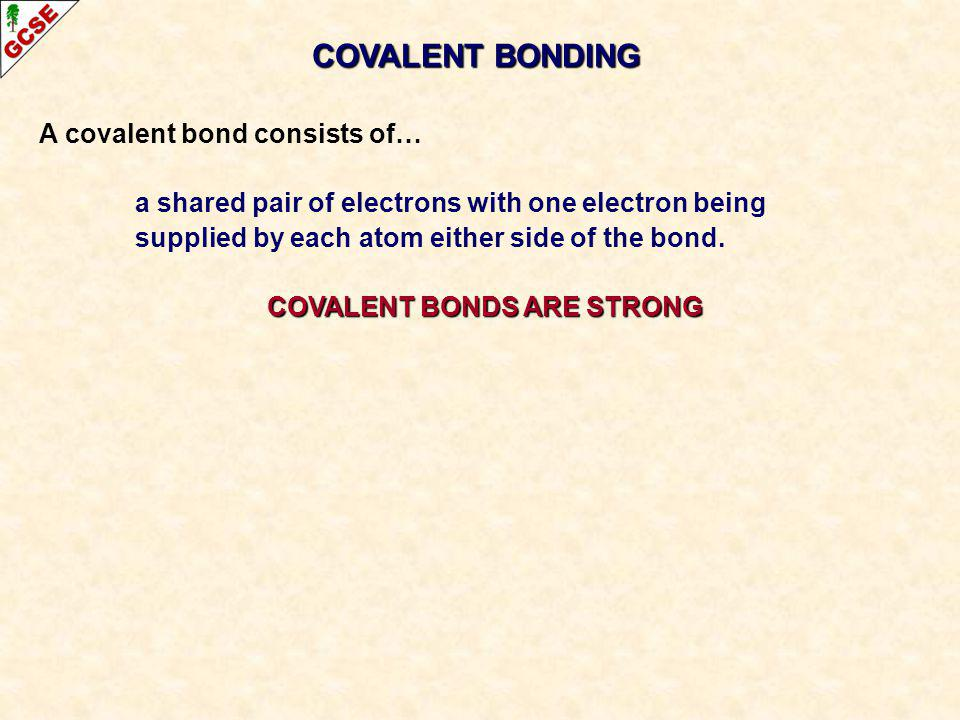 A covalent bond consists of… a shared pair of electrons with one electron being supplied by each atom either side of the bond. COVALENT BONDS ARE STRO