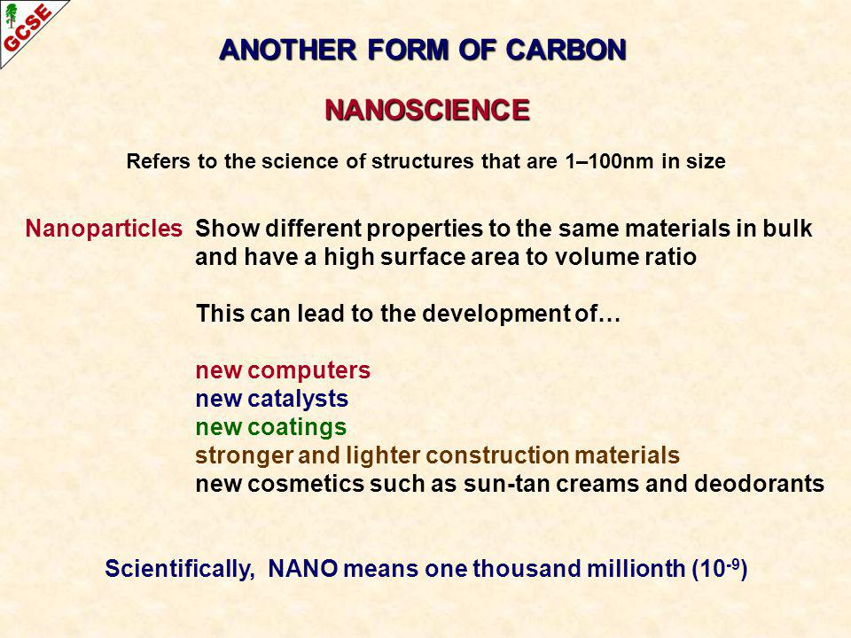 ANOTHER FORM OF CARBON NANOSCIENCE Refers to the science of structures that are 1–100nm in size Nanoparticles Show different properties to the same ma