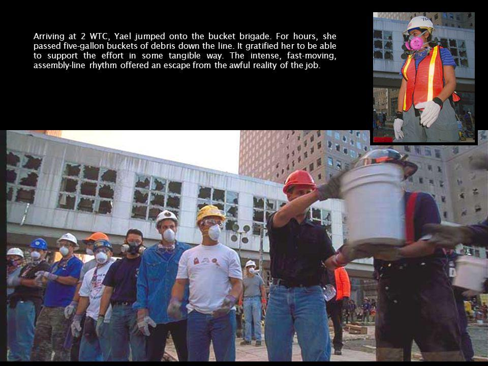 Arriving at 2 WTC, Yael jumped onto the bucket brigade. For hours, she passed five-gallon buckets of debris down the line. It gratified her to be able