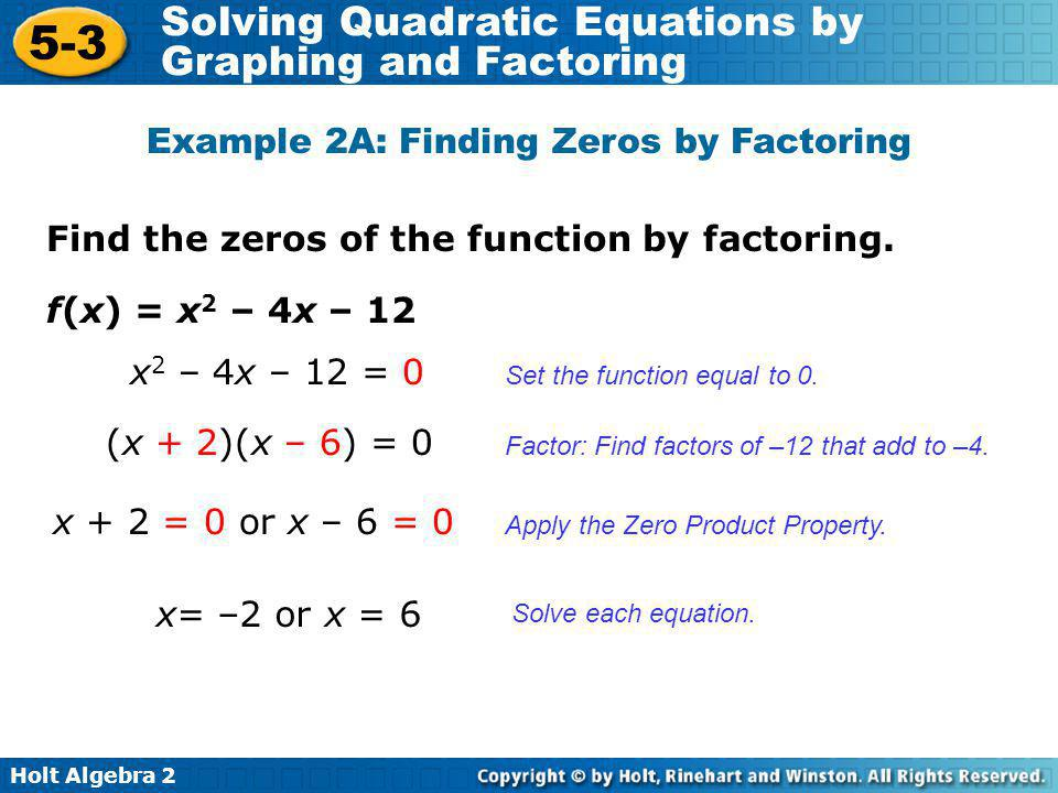 Holt Algebra 2 5-3 Solving Quadratic Equations by Graphing and Factoring Find the zeros of the function by factoring. Example 2A: Finding Zeros by Fac