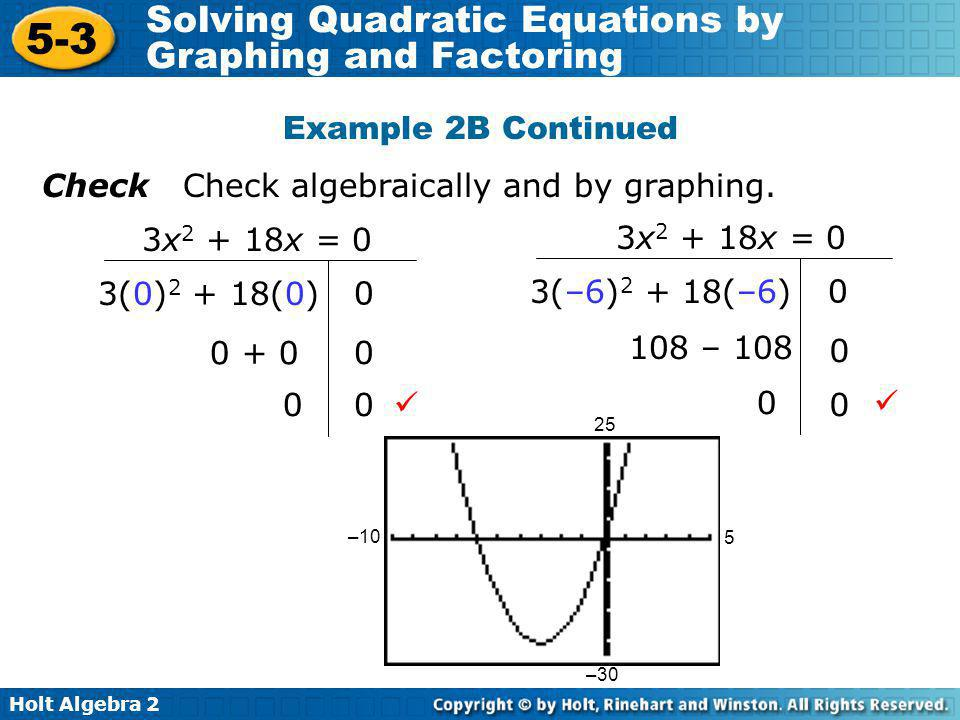 Holt Algebra 2 5-3 Solving Quadratic Equations by Graphing and Factoring Example 2B Continued Check Check algebraically and by graphing. 3(–6) 2 + 18(