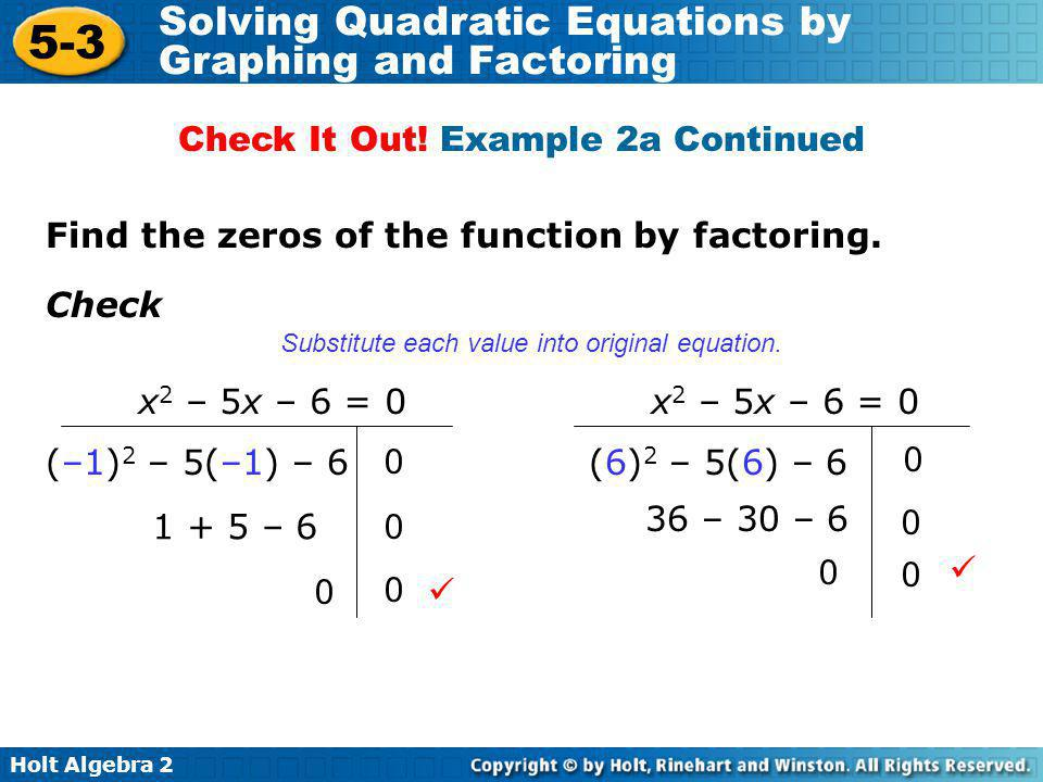 Holt Algebra 2 5-3 Solving Quadratic Equations by Graphing and Factoring Find the zeros of the function by factoring. Check (–1) 2 – 5(–1) – 6 1 + 5 –