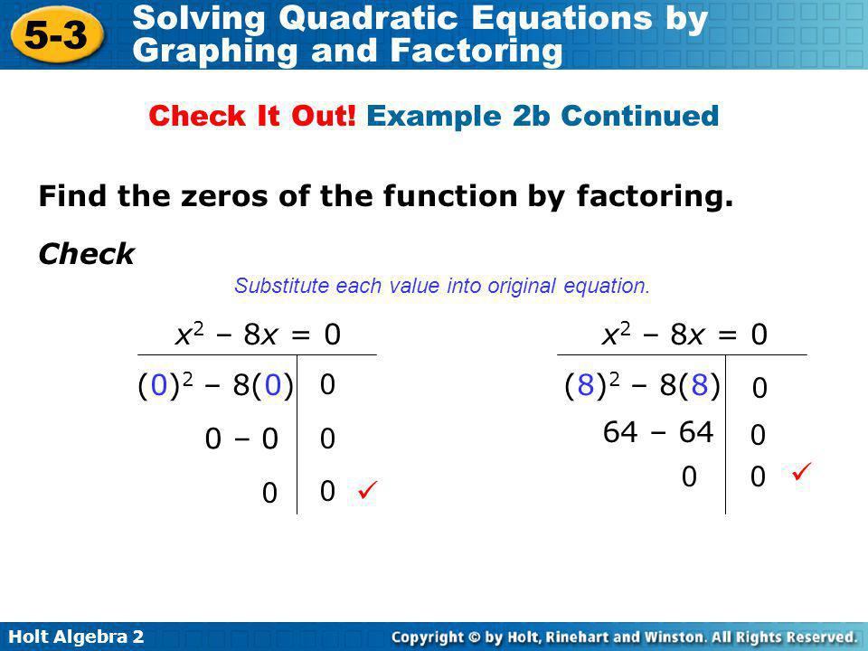 Holt Algebra 2 5-3 Solving Quadratic Equations by Graphing and Factoring Find the zeros of the function by factoring. Check (0) 2 – 8(0) 0 – 0 0 x 2 –
