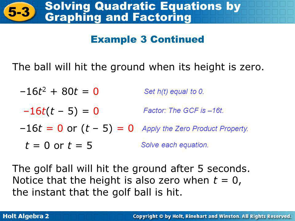 Holt Algebra 2 5-3 Solving Quadratic Equations by Graphing and Factoring Example 3 Continued The ball will hit the ground when its height is zero. –16