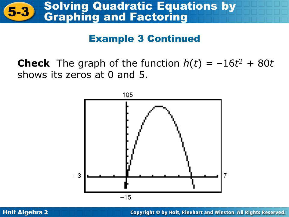Holt Algebra 2 5-3 Solving Quadratic Equations by Graphing and Factoring Check The graph of the function h(t) = –16t 2 + 80t shows its zeros at 0 and