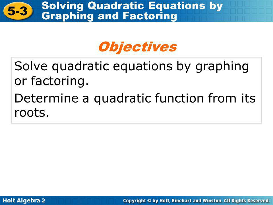 Holt Algebra 2 5-3 Solving Quadratic Equations by Graphing and Factoring Find the roots of the equation by factoring.
