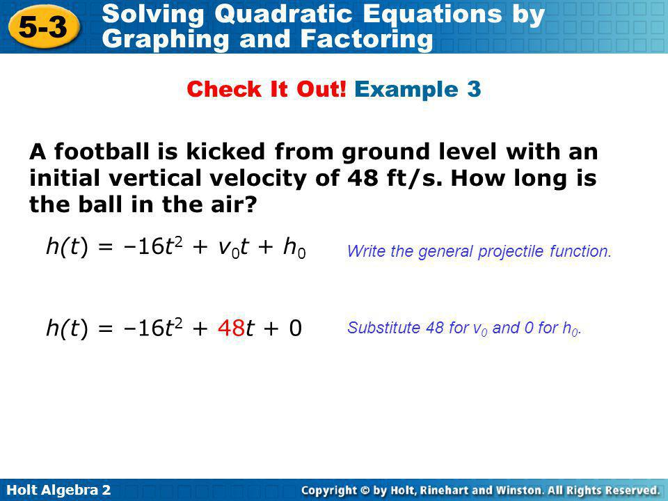 Holt Algebra 2 5-3 Solving Quadratic Equations by Graphing and Factoring Check It Out! Example 3 A football is kicked from ground level with an initia