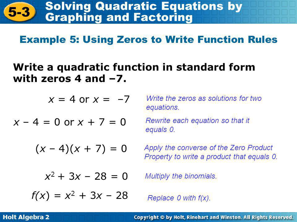 Holt Algebra 2 5-3 Solving Quadratic Equations by Graphing and Factoring Write a quadratic function in standard form with zeros 4 and –7. Example 5: U