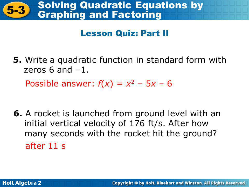 Holt Algebra 2 5-3 Solving Quadratic Equations by Graphing and Factoring Lesson Quiz: Part II 5. Write a quadratic function in standard form with zero
