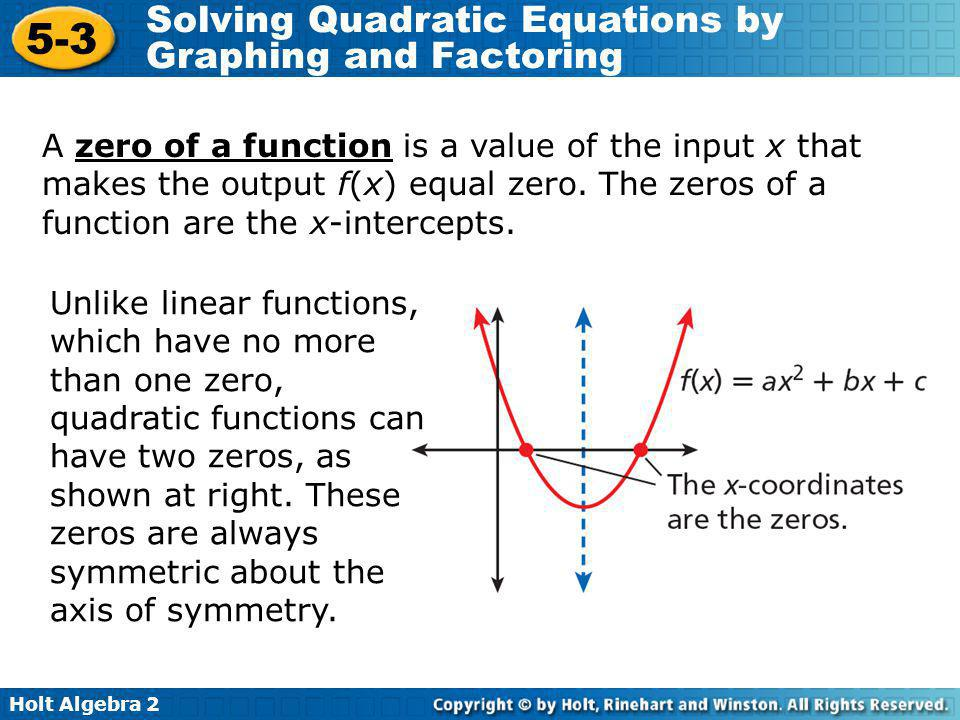 Holt Algebra 2 5-3 Solving Quadratic Equations by Graphing and Factoring You can find the roots of some quadratic equations by factoring and applying the Zero Product Property.
