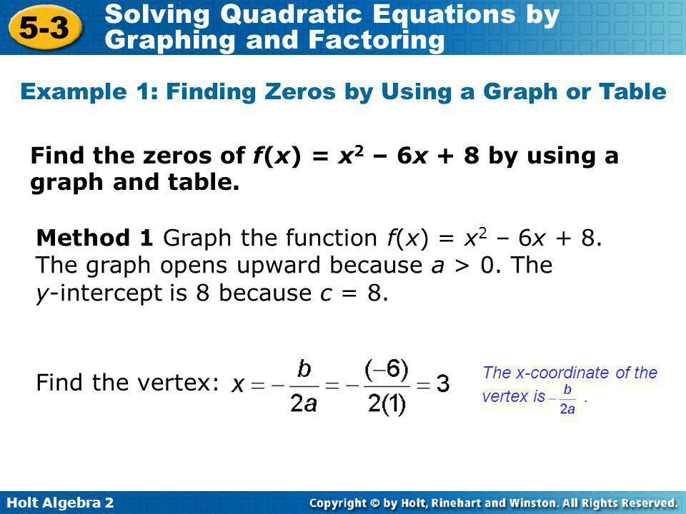 Holt Algebra 2 5-3 Solving Quadratic Equations by Graphing and Factoring Find the zeros of f(x) = x 2 – 6x + 8 by using a graph and table.