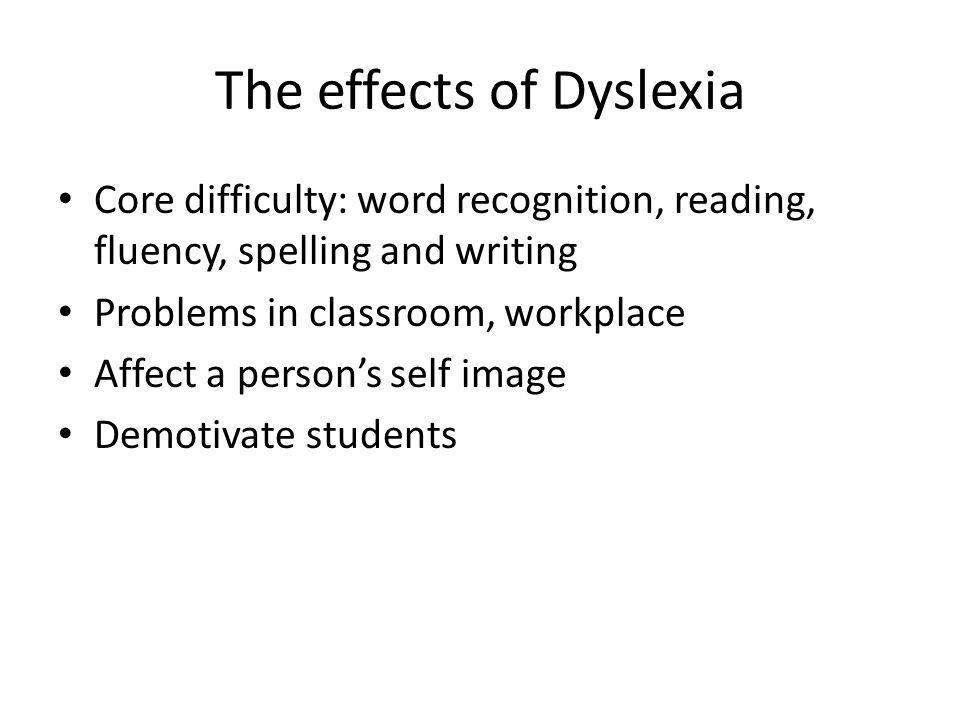 The effects of Dyslexia Core difficulty: word recognition, reading, fluency, spelling and writing Problems in classroom, workplace Affect a persons se