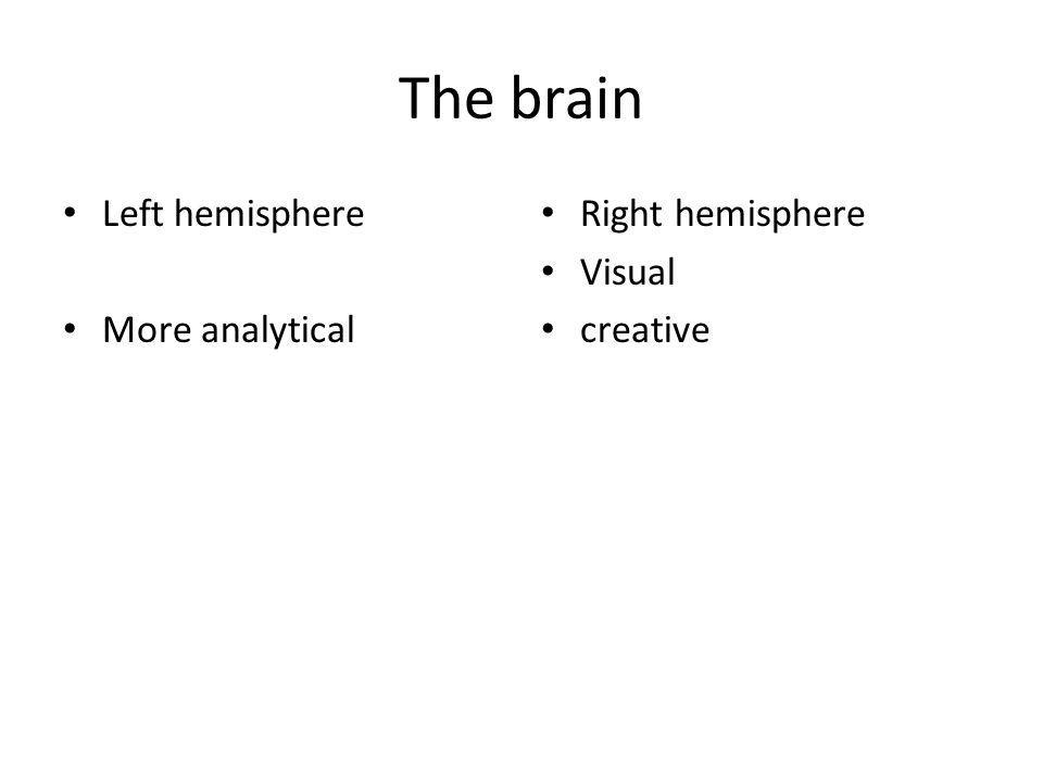 The brain Left hemisphere More analytical Right hemisphere Visual creative
