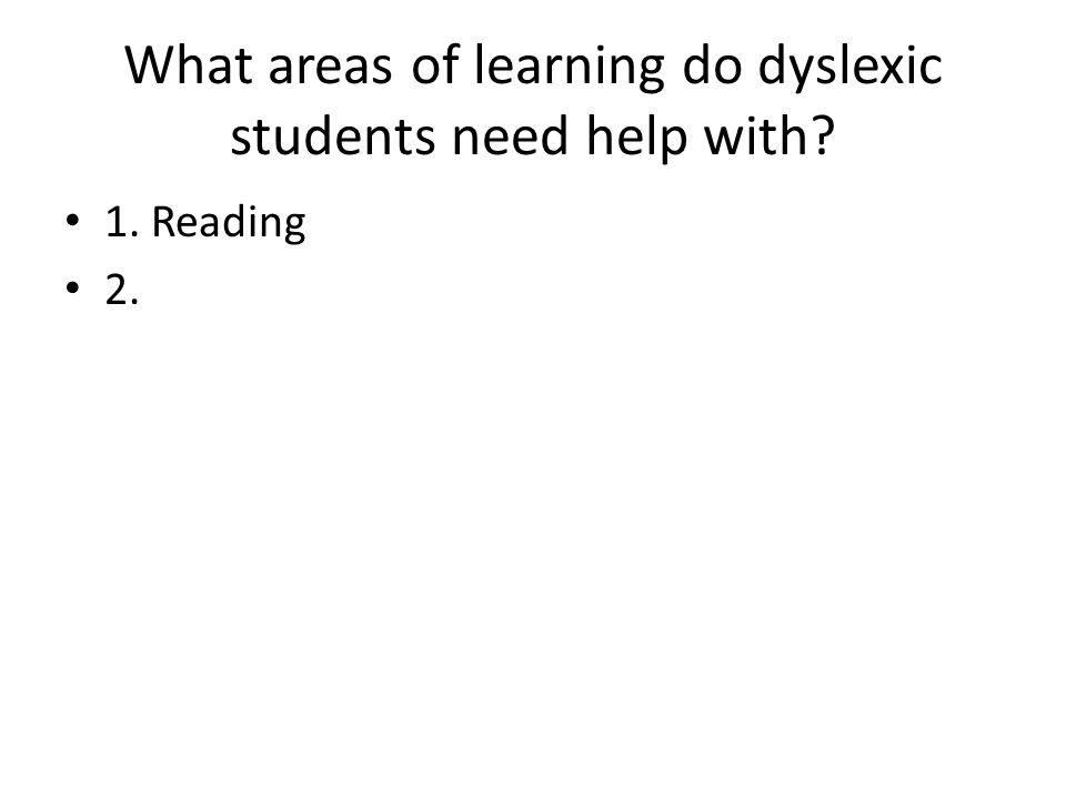 What areas of learning do dyslexic students need help with? 1. Reading 2.