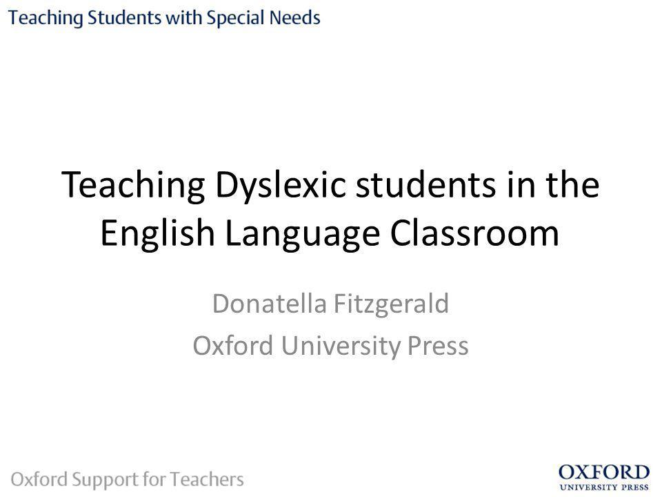 Teaching Dyslexic students in the English Language Classroom Donatella Fitzgerald Oxford University Press