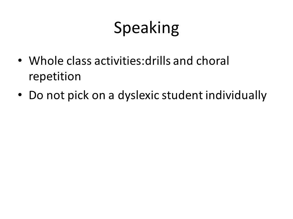 Speaking Whole class activities:drills and choral repetition Do not pick on a dyslexic student individually