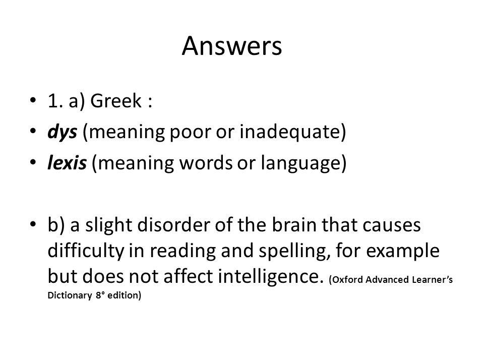 Answers 1. a) Greek : dys (meaning poor or inadequate) lexis (meaning words or language) b) a slight disorder of the brain that causes difficulty in r