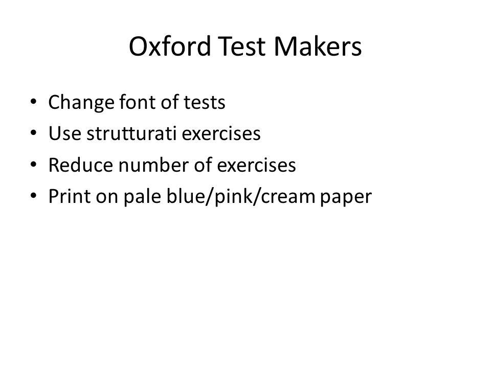 Oxford Test Makers Change font of tests Use strutturati exercises Reduce number of exercises Print on pale blue/pink/cream paper