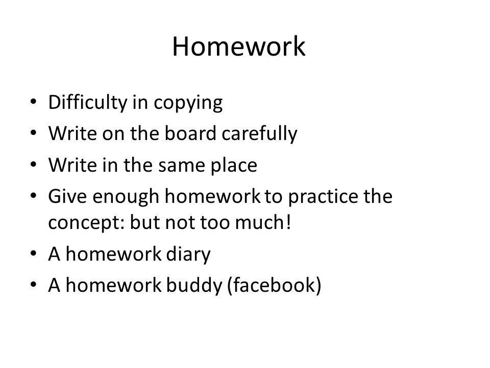 Homework Difficulty in copying Write on the board carefully Write in the same place Give enough homework to practice the concept: but not too much! A
