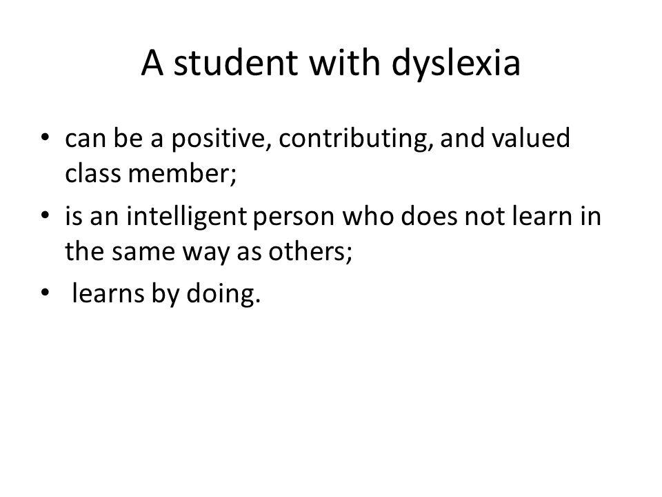 A student with dyslexia can be a positive, contributing, and valued class member; is an intelligent person who does not learn in the same way as other