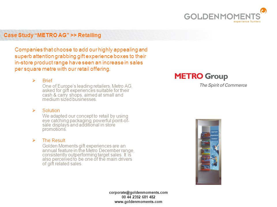 corporate@goldenmoments.com 00 44 2392 681 482 www.goldenmoments.com Case Study METRO AG >> Retailing Brief One of Europes leading retailers, Metro AG, asked for gift experiences suitable for their cash & carry shops, aimed at small and medium sized businesses.