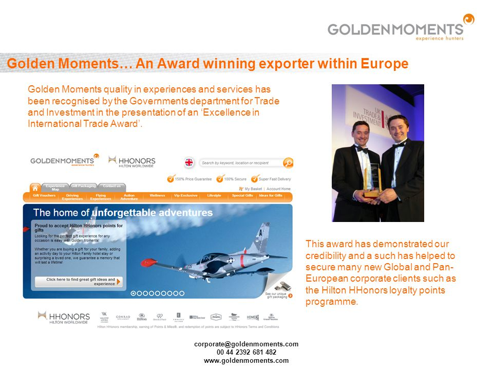 corporate@goldenmoments.com 00 44 2392 681 482 www.goldenmoments.com Golden Moments… An Award winning exporter within Europe Golden Moments quality in experiences and services has been recognised by the Governments department for Trade and Investment in the presentation of an Excellence in International Trade Award.