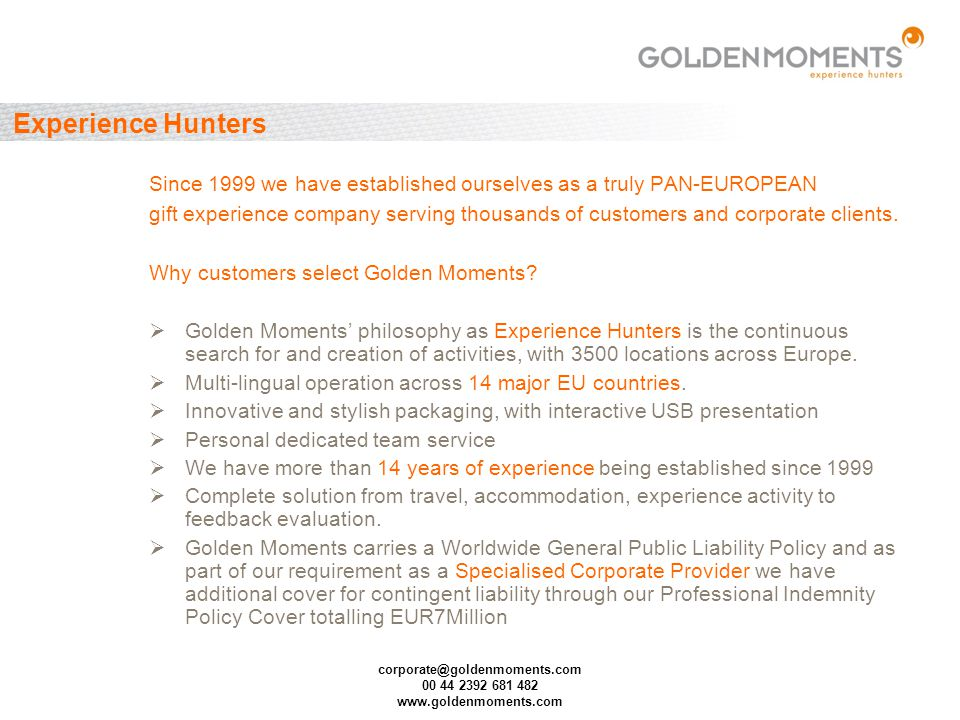 corporate@goldenmoments.com 00 44 2392 681 482 www.goldenmoments.com Experience Hunters Since 1999 we have established ourselves as a truly PAN-EUROPE