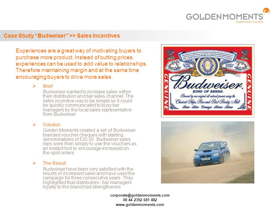 corporate@goldenmoments.com 00 44 2392 681 482 www.goldenmoments.com Case Study Budweiser >> Sales Incentives Brief Budweiser wanted to increase sales