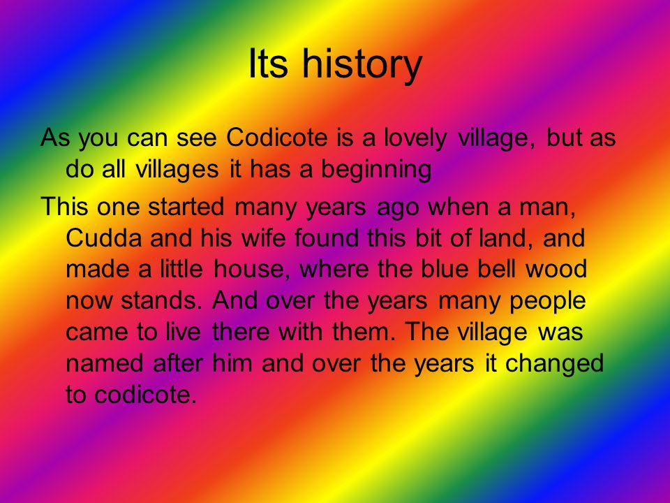 Its history As you can see Codicote is a lovely village, but as do all villages it has a beginning This one started many years ago when a man, Cudda and his wife found this bit of land, and made a little house, where the blue bell wood now stands.