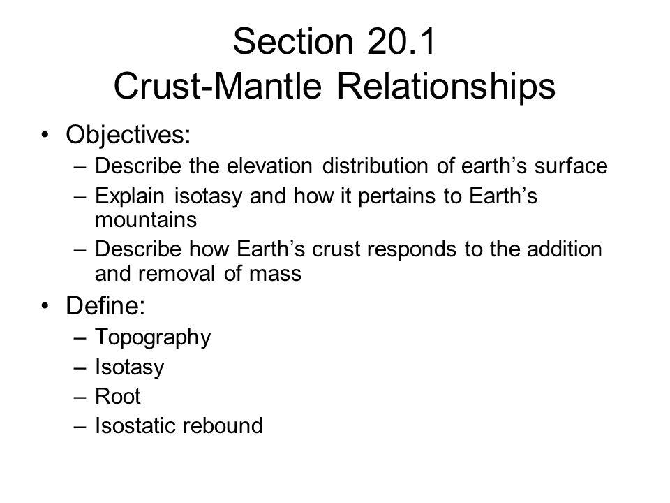 Section 20.1 Crust-Mantle Relationships Objectives: –Describe the elevation distribution of earths surface –Explain isotasy and how it pertains to Ear