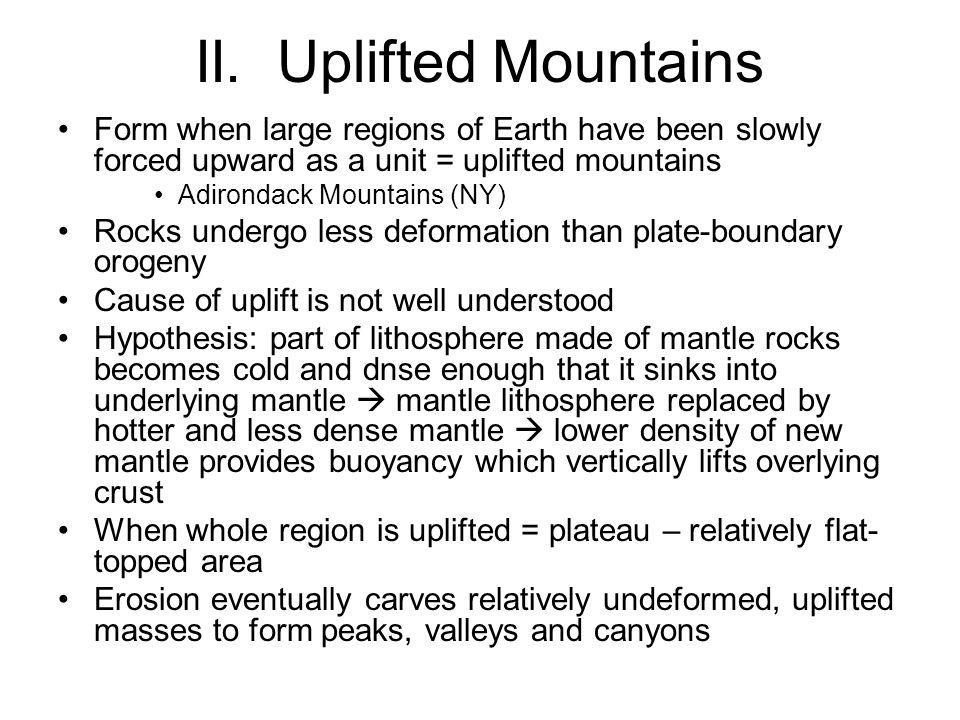 II. Uplifted Mountains Form when large regions of Earth have been slowly forced upward as a unit = uplifted mountains Adirondack Mountains (NY) Rocks