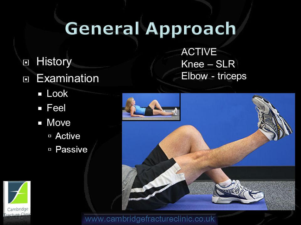 www.cambridgefractureclinic.co.uk History Examination Look Feel Move Active Passive ACTIVE Knee – SLR Elbow - triceps
