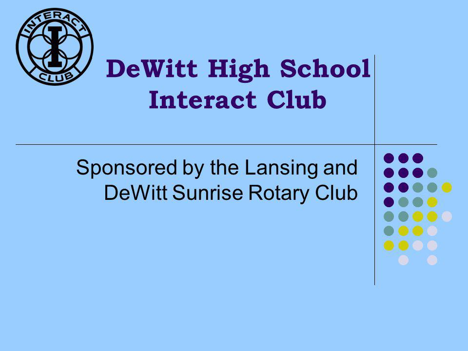 DeWitt High School Interact Club Sponsored by the Lansing and DeWitt Sunrise Rotary Club