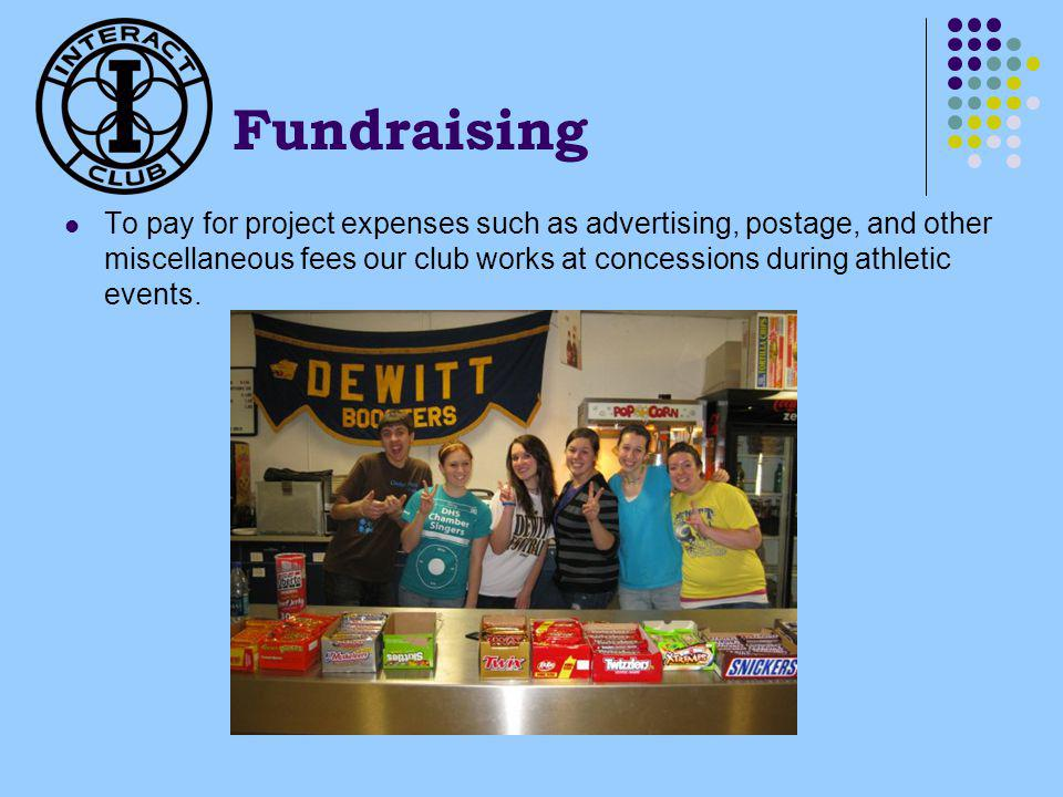 Fundraising To pay for project expenses such as advertising, postage, and other miscellaneous fees our club works at concessions during athletic events.