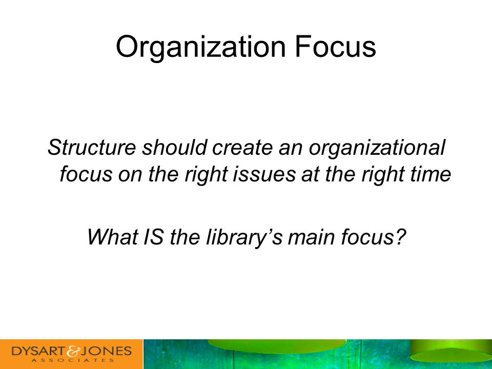Organization Focus Structure should create an organizational focus on the right issues at the right time What IS the librarys main focus
